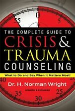 The Complete Guide to Crisis & Trauma Counseling: What to Do and Say When It Mat