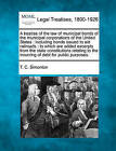 A Treatise of the Law of Municipal Bonds of the Municipal Corporations of the United States: Including Bonds Issued to Aid Railroads: To Which Are Added Excerpts from the State Constitutions Relating to the Incurring of Debt for Public Purposes. by T C Simonton (Paperback / softback, 2010)