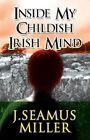 Inside My Childish Irish Mind by J Seamus Miller (Paperback / softback, 2012)