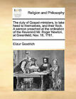 The Duty of Gospel-Ministers, to Take Heed to Themselves, and Their Flock. a Sermon Preached at the Ordination of the Reverend Mr. Roger Newton, at Greenfield, Nov. 18, 1761. by Elizur Goodrich (Paperback / softback, 2010)