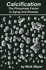 Calcification the Phosphate Factor in Aging and Disease: Second Edition by Mark Mayer (Paperback / softback, 2014)