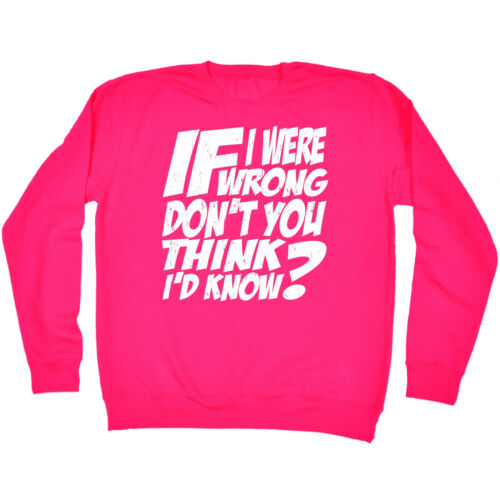 If I Were Wrong Think Id Know SWEATSHIRT birthday gift fashion sarcastic funny