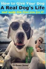 How to Give Your Dog a Real Dog's Life : And Make Him Love You for Doing It!...