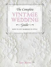 The Complete Vintage Wedding Guide : How to Get Married in Style by Lucy Morris (2013, Paperback)