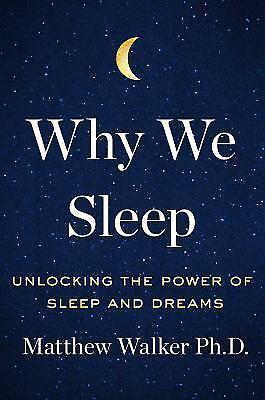 Why We Sleep (Unlocking the Power of Sleep and Dreams) by Walker, Matthew