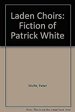 Laden Choirs : The Fiction of Patrick White by Wolfe, Peter
