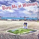 Bury Me at Wal-Mart by BJ Dowdy (CD, Jan-2002, B&W Music (UK))