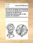 An ACT for Dividing and Inclosing the Common Fields and Common Meadows of Narborow, Otherwise Narborough, in the County of Leicester. by Multiple Contributors (Paperback / softback, 2010)