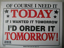 """Funny Humorous Plastic Sign OF COURSE I NEED IT TODAY..........12""""  X  9"""" #32655"""