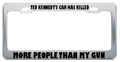 TED KENNEDY/'S CAR HAS KILLED MORE PEOPLE THAN MY GUN GUNS License Plate Frame