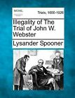 Illegality of the Trial of John W. Webster by Lysander Spooner (Paperback / softback, 2012)
