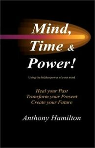 Mind, Time and Power!: How to Use the Hidden Power of Your Mind to Heal You Past