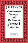 Constitutional Documents of the Reign of James I A.D. 1603-1625: With an Historical Commentary by J. R. Tanner (Paperback, 1930)