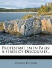 Protestantism in Paris: A Series of Discourses... by Athanase Coquerel (Paperback / softback, 2011)