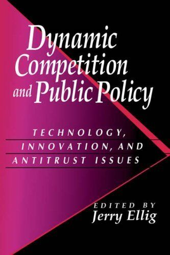 Dynamic Competition & Public Policy: Technology, Innovation, and Antitrust Issue