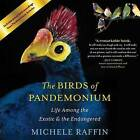 The Birds of Pandemonium: Life Among the Exotic & the Endangered by Michele Raffin (CD-Audio, 2014)