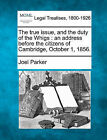 The True Issue, and the Duty of the Whigs: An Address Before the Citizens of Cambridge, October 1, 1856. by Joel Parker (Paperback / softback, 2010)