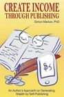 Create Income Through Publishing: An Author's Approach on Generating Wealth by Self-Publishing by Simon Marlow Phd (Paperback / softback, 2014)