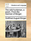 The Wild Huntsman, a Poem. from the German of Burger. by Gottfried August Burger (Paperback / softback, 2010)