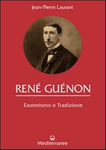 René Guénon. Esoterismo e tradizione - Laurant Jean-pierre