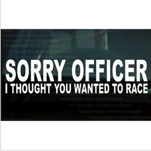 Sorry Officer Thought You Wanted Race Funny Car Window Decal Bumper Sticker