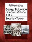 George Balcombe: A Novel. Volume 1 of 2 by Beverley Tucker (Paperback / softback, 2012)