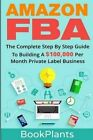 Amazon Fba: The Complete Step by Step Guide to Building a $100,000 Per Month Private Label Business - 4 Bonuses Included, 2016 Edition by Bookplants (Paperback / softback, 2016)