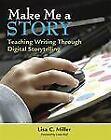 Make Me a Story : Teaching Writing Through Digital Storytelling by Lisa C. Miller (2010, CD / Paperback)