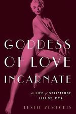Goddess of Love Incarnate : The Life of Stripteuse Lili St. Cyr by Leslie...