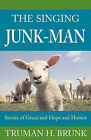 The Singing Junk-Man: Stories of Grace and Hope and Humor by Truman H. Brunk (Paperback, 2010)