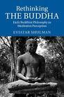 Rethinking the Buddha: Early Buddhist Philosophy as Meditative Perception by Eviatar Shulman (Hardback, 2014)