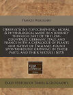 Observations Topographical, Moral, & Physiological Made in a Journey Through Part of the Low-Countries, Germany, Italy, and France with a Catalogue of Plants Not Native of England, Found Spontaneously Growing in Those Parts, and Their Virtues (1673) by Francis Willughby (Paperback / softback, 2011)