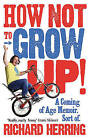 How Not to Grow Up: A Coming of Age Memoir. Sort of. by Richard Herring (Paperback, 2011)