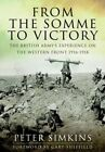From the Somme to Victory: The British Army's Experience on the Western Front 1916-1918 by Peter Simkins (Hardback, 2014)