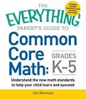 The Everything Parent's Guide to Common Core Math Grades K-5: Understand the New Math Standards to Help Your Child Learn and Succeed by Jim Brennan (Paperback, 2015)