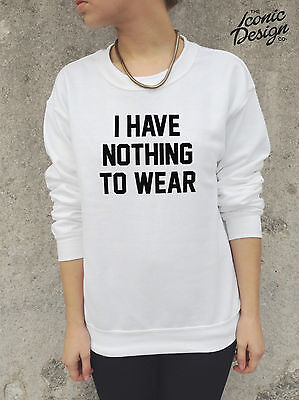 I HAVE NOTHING TO WEAR Jumper Top Sweater Sweatshirt Funny Slogan Tumblr Hipster