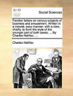 Familiar Letters on Various Subjects of Business and Amusement. Written in a Natural, Easy Manner; With a View, Chiefly, to Form the Style of the Younger Part of Both Sexes; ... by Charles Hallifax. ... by Charles Hallifax (Paperback / softback, 2010)