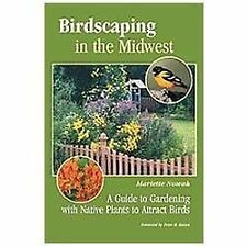 Birdscaping in the Midwest : A Guide to Gardening with Native Plants to...