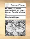 An Extract from the Journal of Mrs. Elizabeth Harper. by John Wesley, ... by Elizabeth Harper (Paperback / softback, 2010)