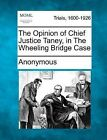 The Opinion of Chief Justice Taney, in the Wheeling Bridge Case by Anonymous (Paperback / softback, 2012)