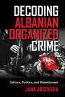 Decoding Albanian Organized Crime: Culture, Politics, and Globalization by Jana Arsovska (Paperback, 2015)