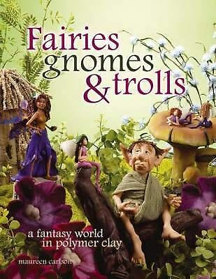 Fairies Gnomes and Trolls: A Fantasy World in Polymer Clay by Maureen Carlson...