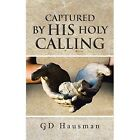 Captured by His Holy Calling GD Hausman Authorhouse Paperback 9781491852927