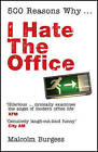 500 Reasons Why...: I Hate the Office by Malcolm Burgess (Paperback, 2007)