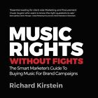 Music Rights Without Fights: The Smart Marketer's Guide to Buying Music for Brand Campaigns by Richard Kirstein (Paperback / softback, 2015)
