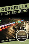 Guerrilla Film Scoring: Practical Advice from Hollywood Composers by Jeremy Borum (Paperback, 2015)
