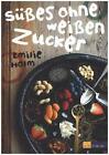 Süsses ohne weissen Zucker von Emelie Holm (2015, Gebundene Ausgabe)