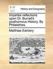 Impartial Reflections Upon Dr. Burnet's Posthumous History. by Philalethes. by Matthias Earbery (Paperback / softback, 2010)