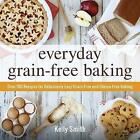 Everyday Grain-Free Baking: Over 100 Recipes for Deliciously Easy Grain-Free and Gluten-Free Baking by Smith (Paperback, 2015)