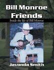 Bill Monroe and Friends: Inside the Life of Bill Monroe by Javonda Smith (Paperback / softback, 2008)